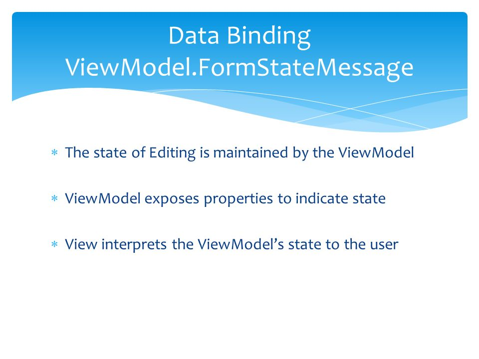 The state of Editing is maintained by the ViewModel ViewModel exposes properties to indicate state View interprets the ViewModels state to the user Data Binding ViewModel.FormStateMessage