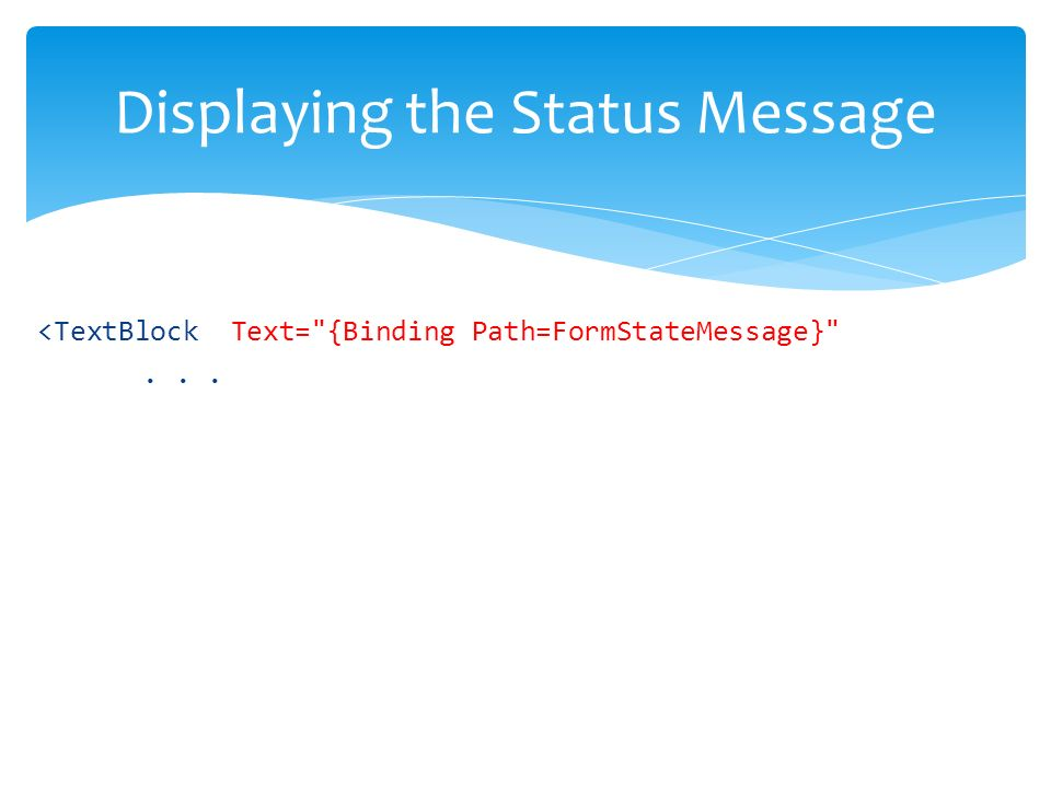 <TextBlock Text= {Binding Path=FormStateMessage} ... Displaying the Status Message
