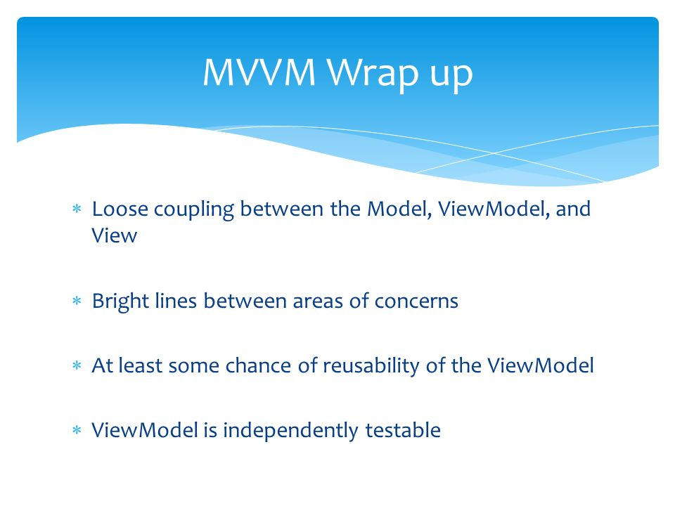 Loose coupling between the Model, ViewModel, and View Bright lines between areas of concerns At least some chance of reusability of the ViewModel ViewModel is independently testable MVVM Wrap up