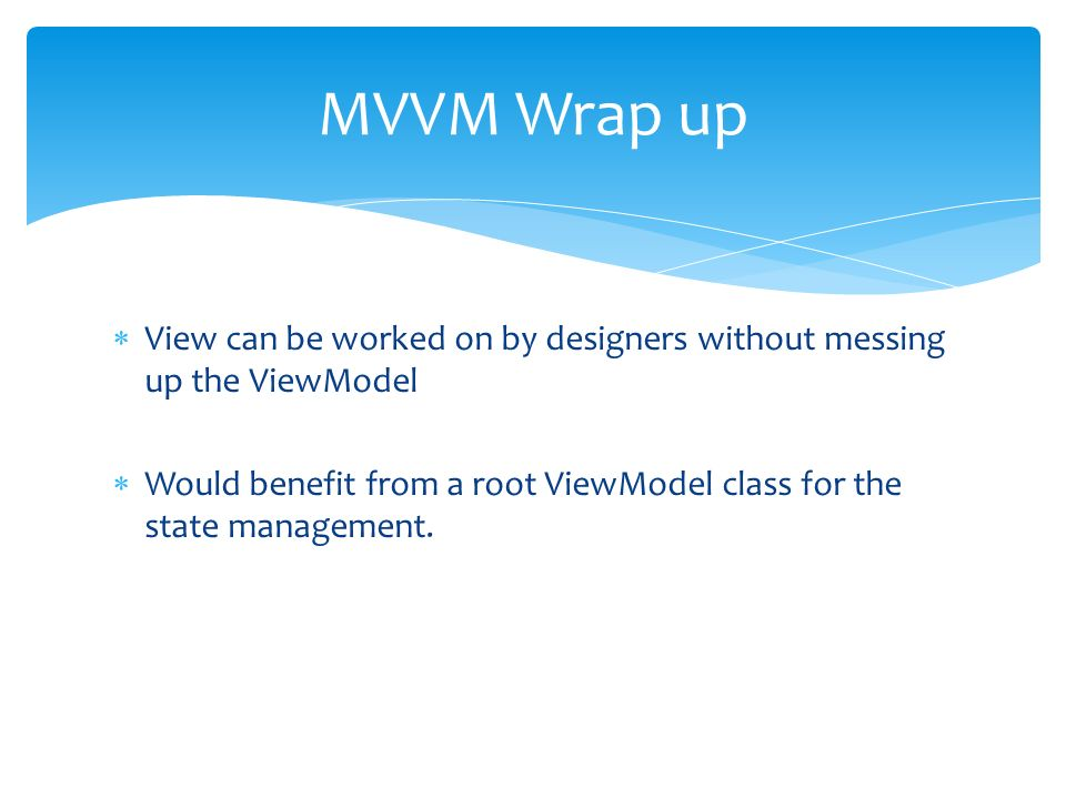 View can be worked on by designers without messing up the ViewModel Would benefit from a root ViewModel class for the state management.