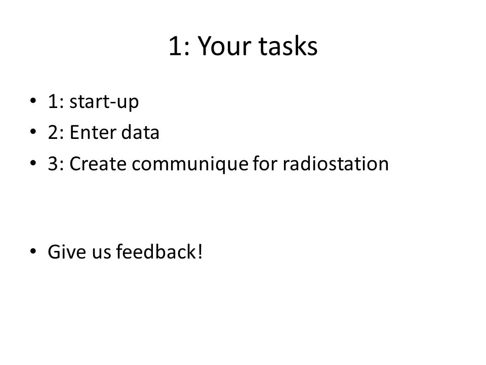 1: Your tasks 1: start-up 2: Enter data 3: Create communique for radiostation Give us feedback!