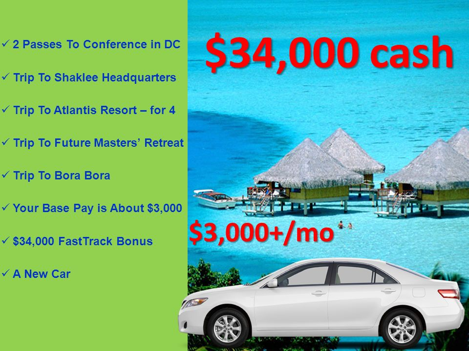 $3,000+/mo $34,000 cash 2 Passes To Conference in DC Trip To Shaklee Headquarters Trip To Atlantis Resort – for 4 Trip To Future Masters Retreat Trip To Bora Bora Your Base Pay is About $3,000 $34,000 FastTrack Bonus A New Car