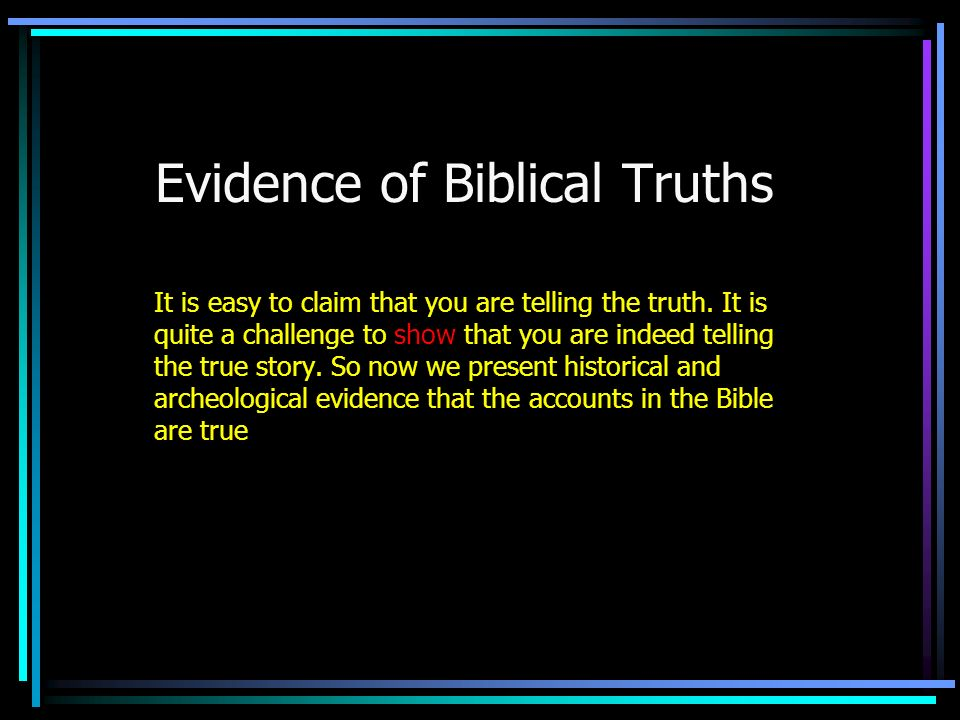 Summary The Bible is written as a historical narrative Many of the people, events and places mentioned in the Bible have been proven to be historically accurate Some of the things in the Bible have not been (and will probably never be) confirmed, BUT: none of the people, events and places have even been proven to be untrue .
