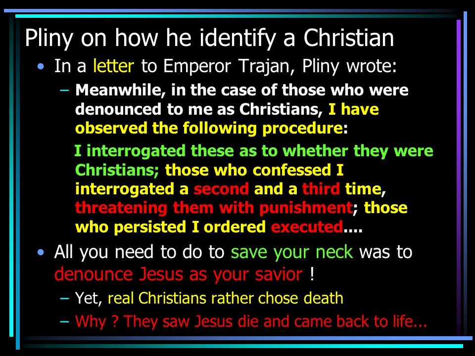 Pliny on how he identify a Christian In a letter to Emperor Trajan, Pliny wrote: –Meanwhile, in the case of those who were denounced to me as Christia
