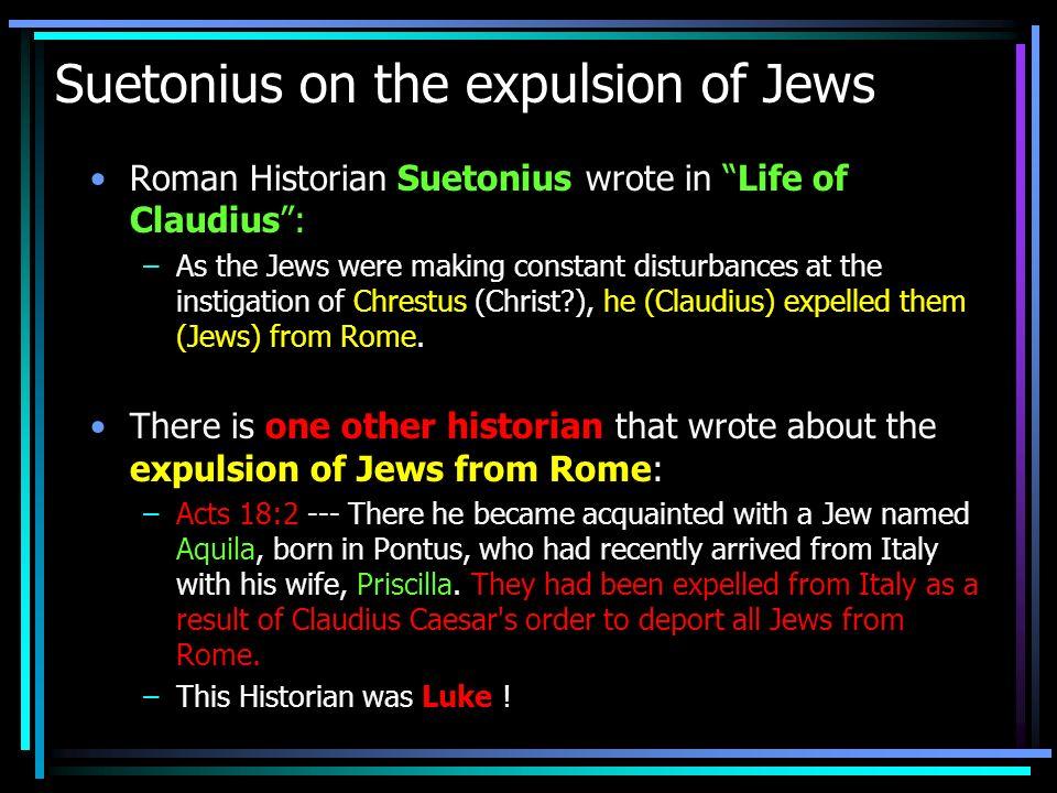 Suetonius on the expulsion of Jews Roman Historian Suetonius wrote in Life of Claudius: –As the Jews were making constant disturbances at the instigat