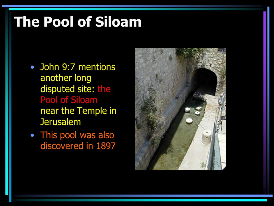 The Pool of Siloam John 9:7 mentions another long disputed site: the Pool of Siloam near the Temple in Jerusalem This pool was also discovered in 1897
