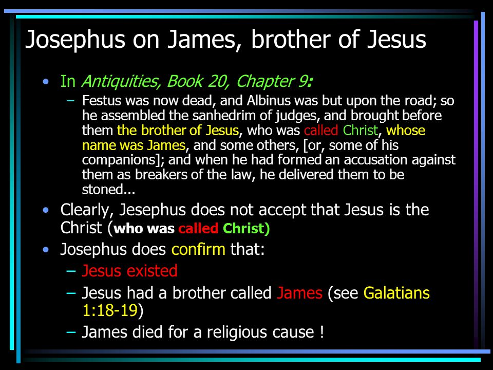 Josephus on James, brother of Jesus In Antiquities, Book 20, Chapter 9: –Festus was now dead, and Albinus was but upon the road; so he assembled the s