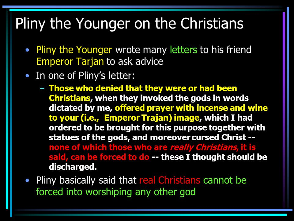 Pliny on how he identify a Christian In a letter to Emperor Trajan, Pliny wrote: –Meanwhile, in the case of those who were denounced to me as Christians, I have observed the following procedure: I interrogated these as to whether they were Christians; those who confessed I interrogated a second and a third time, threatening them with punishment; those who persisted I ordered executed....