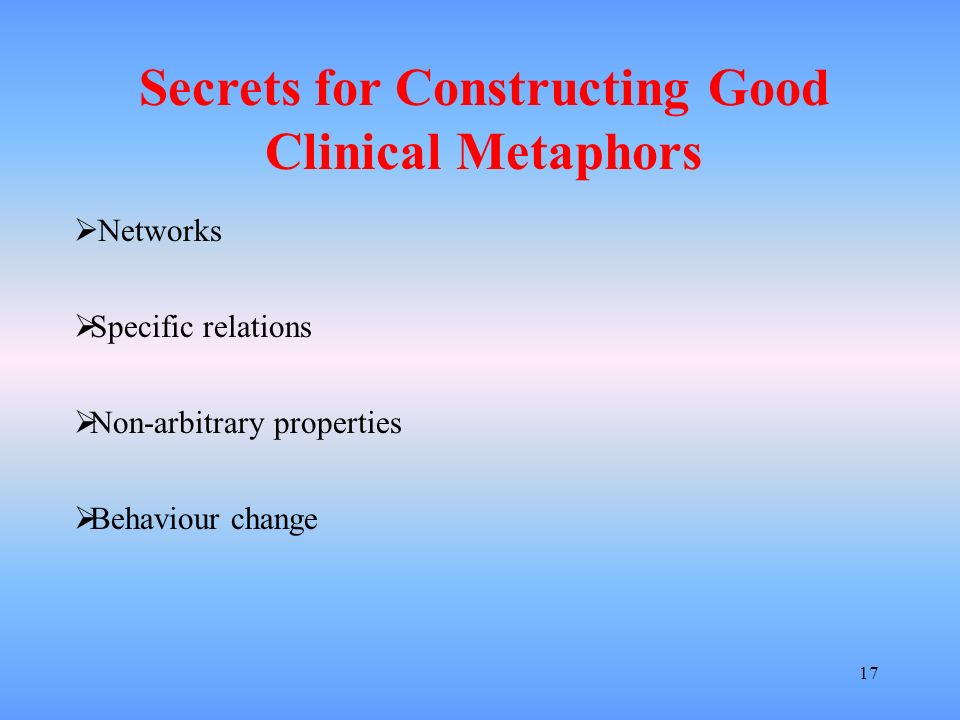17 Networks Specific relations Non-arbitrary properties Behaviour change Secrets for Constructing Good Clinical Metaphors