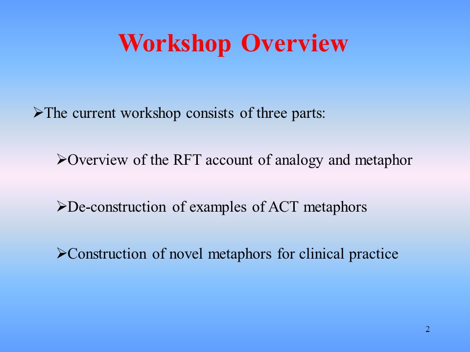 2 The current workshop consists of three parts: Overview of the RFT account of analogy and metaphor De-construction of examples of ACT metaphors Const