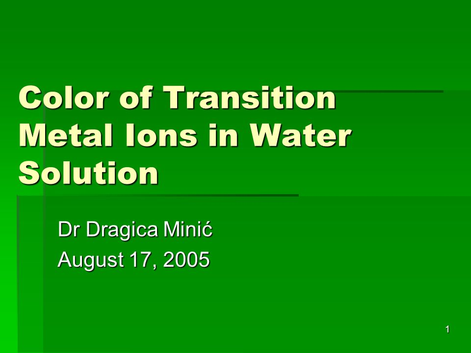 1 Color of Transition Metal Ions in Water Solution Dr Dragica Minić August 17, 2005