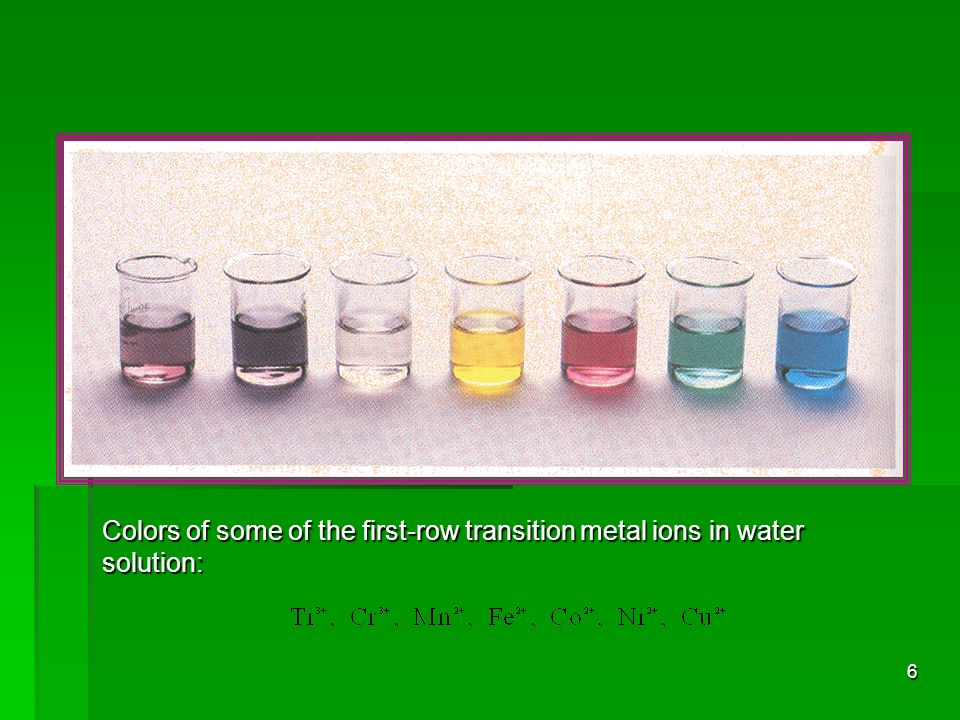 6 Colors of some of the first-row transition metal ions in water solution: