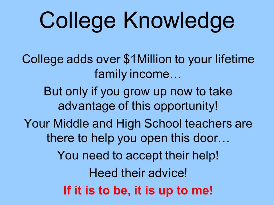 College Knowledge College adds over $1Million to your lifetime family income… But only if you grow up now to take advantage of this opportunity! Your