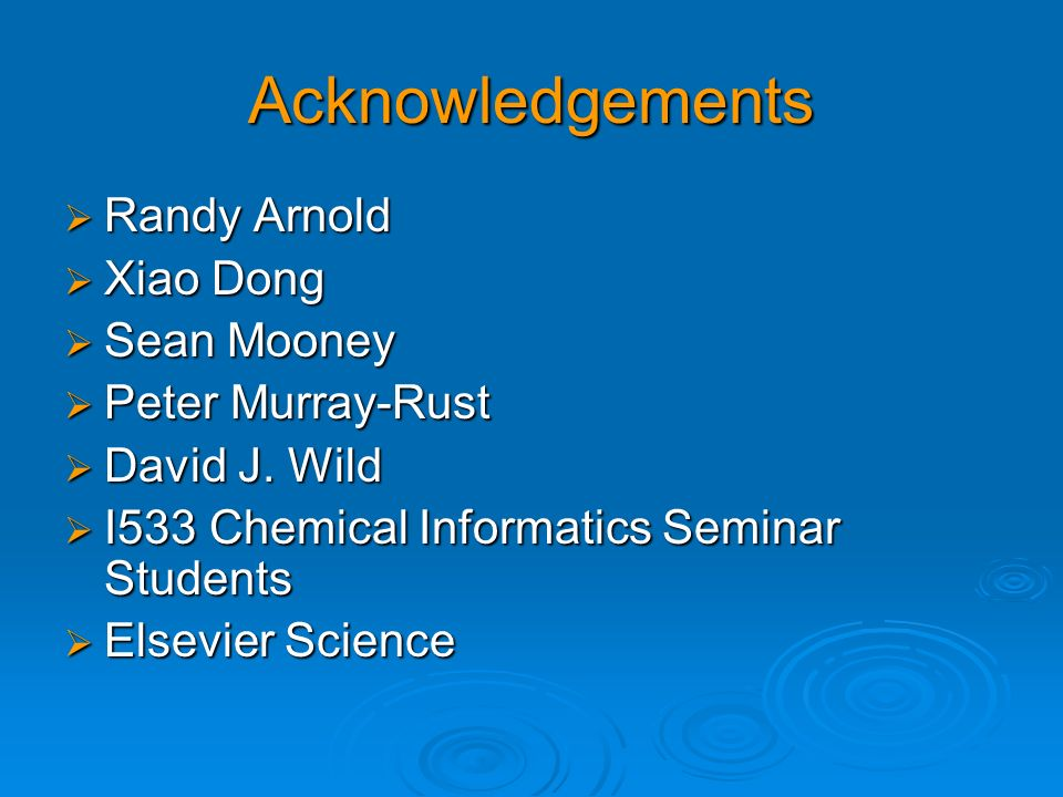 Acknowledgements Randy Arnold Randy Arnold Xiao Dong Xiao Dong Sean Mooney Sean Mooney Peter Murray-Rust Peter Murray-Rust David J. Wild David J. Wild