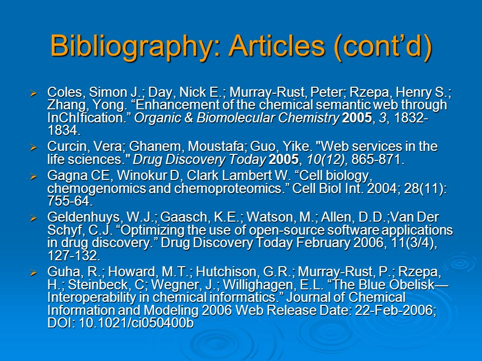 Bibliography: Articles (contd) Coles, Simon J.; Day, Nick E.; Murray-Rust, Peter; Rzepa, Henry S.; Zhang, Yong. Enhancement of the chemical semantic w