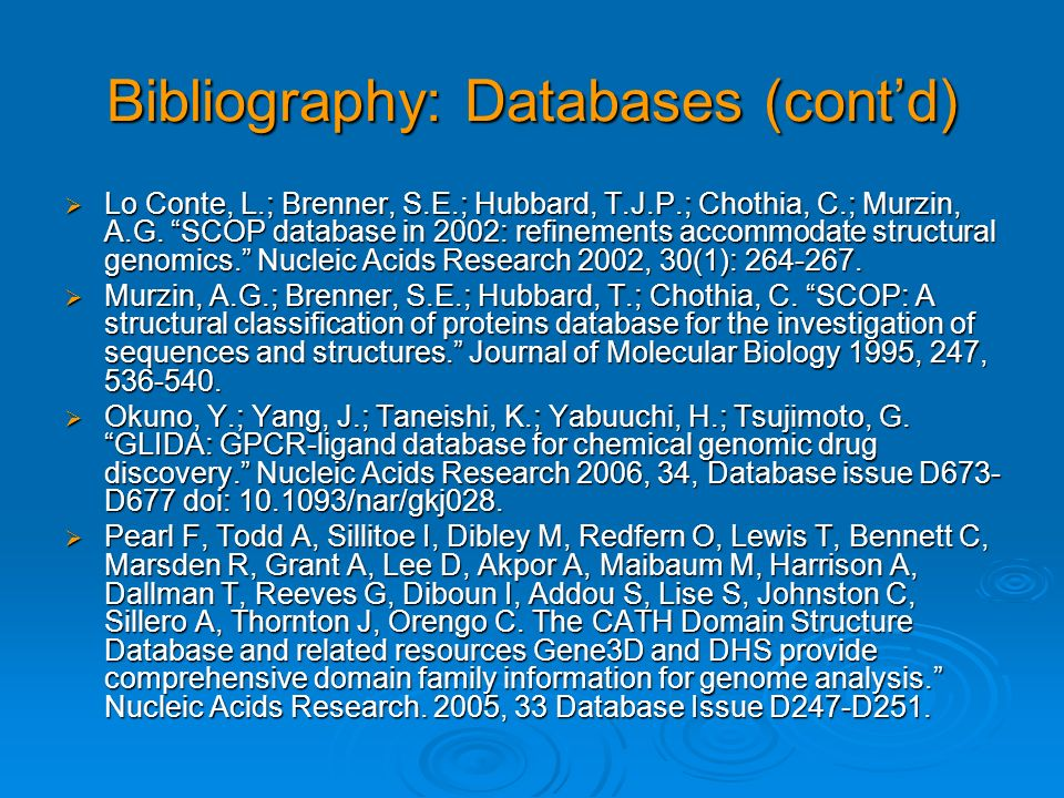 Bibliography: Databases (contd) Lo Conte, L.; Brenner, S.E.; Hubbard, T.J.P.; Chothia, C.; Murzin, A.G. SCOP database in 2002: refinements accommodate