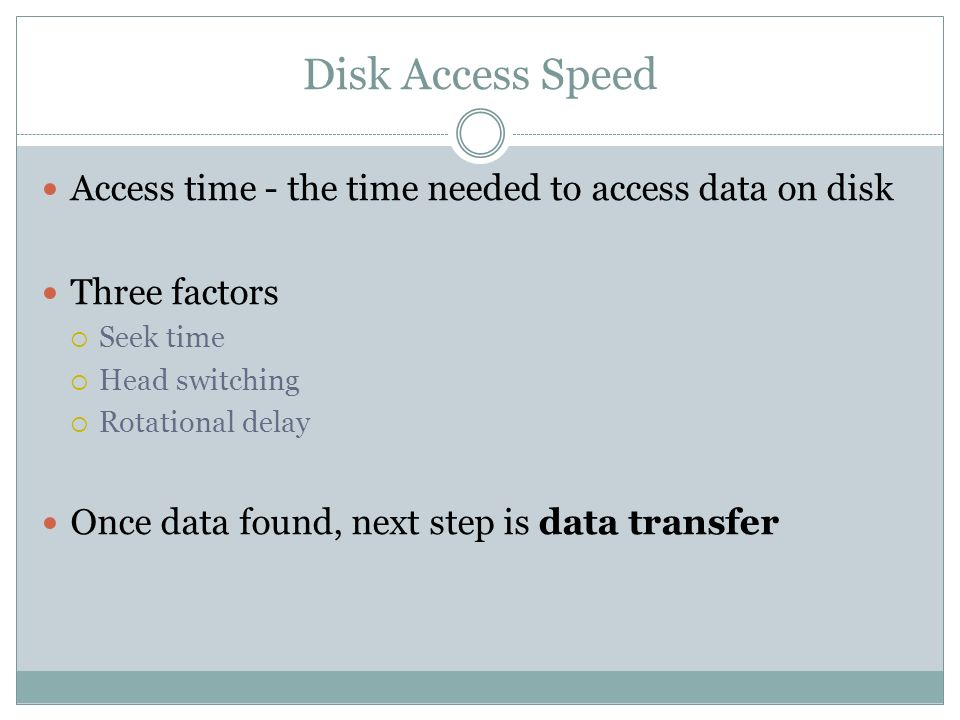 Disk Access Speed Access time - the time needed to access data on disk Three factors Seek time Head switching Rotational delay Once data found, next s