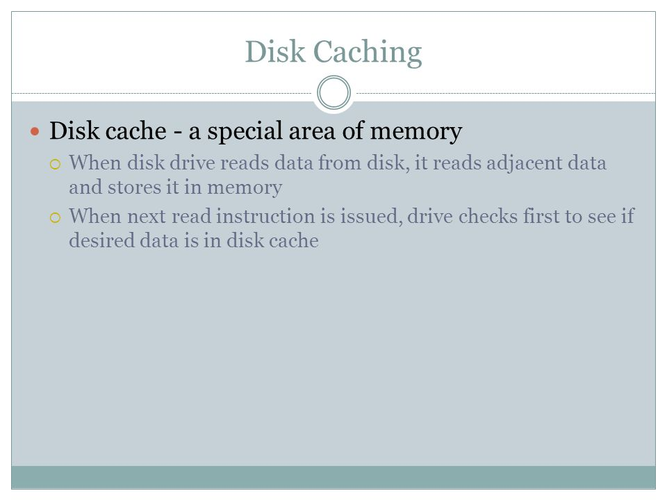 Disk Caching Disk cache - a special area of memory When disk drive reads data from disk, it reads adjacent data and stores it in memory When next read