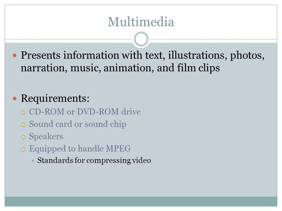 Multimedia Presents information with text, illustrations, photos, narration, music, animation, and film clips Requirements: CD-ROM or DVD-ROM drive So