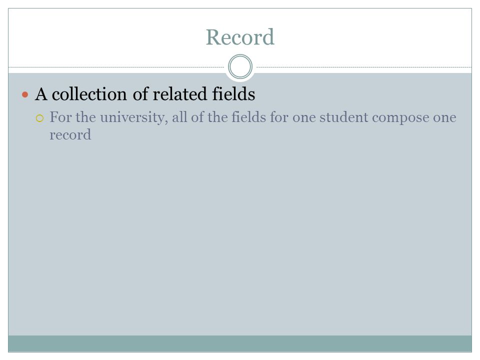 Record A collection of related fields For the university, all of the fields for one student compose one record