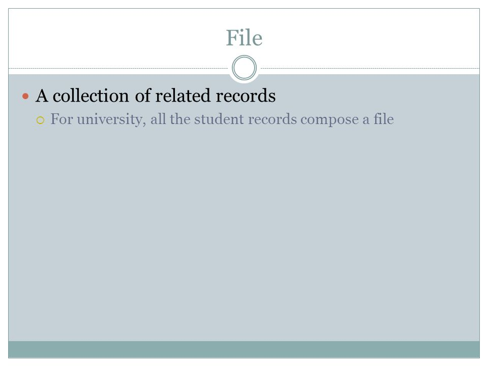 File A collection of related records For university, all the student records compose a file