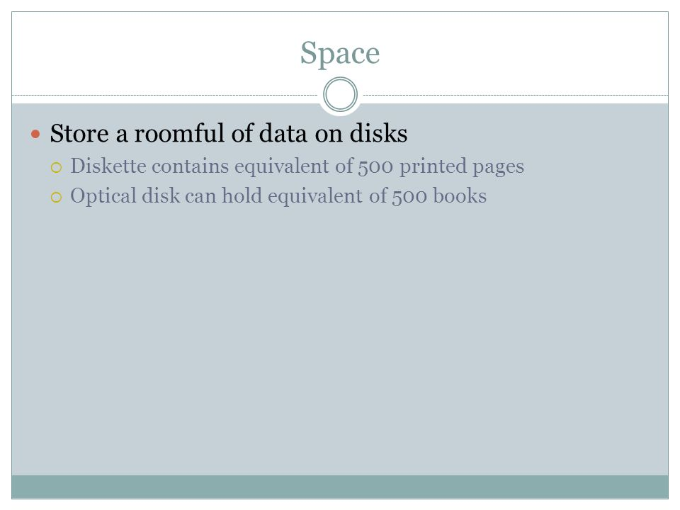 Space Store a roomful of data on disks Diskette contains equivalent of 500 printed pages Optical disk can hold equivalent of 500 books