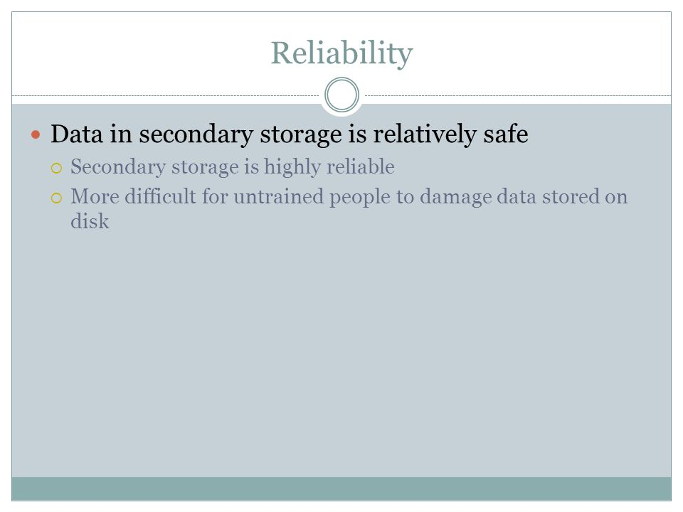 Reliability Data in secondary storage is relatively safe Secondary storage is highly reliable More difficult for untrained people to damage data store