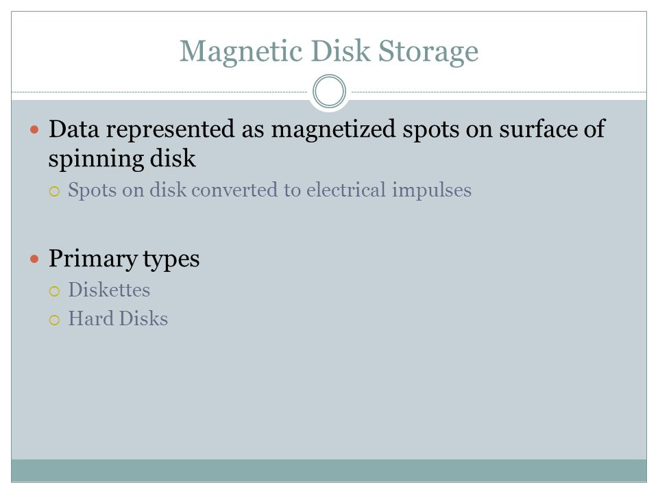 Magnetic Disk Storage Data represented as magnetized spots on surface of spinning disk Spots on disk converted to electrical impulses Primary types Di