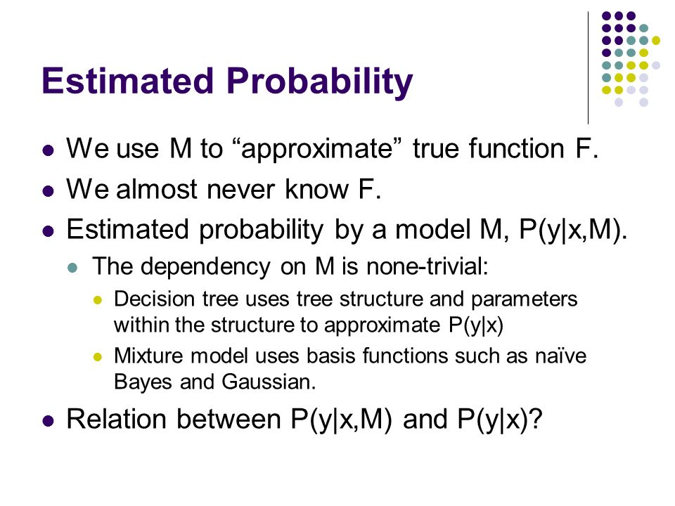 Estimated Probability We use M to approximate true function F. We almost never know F. Estimated probability by a model M, P(y|x,M). The dependency on