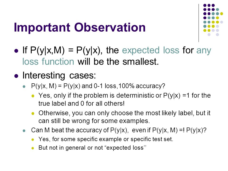 Important Observation If P(y|x,M) = P(y|x), the expected loss for any loss function will be the smallest. Interesting cases: P(y|x, M) = P(y|x) and 0-