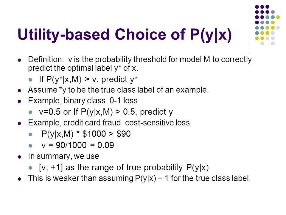 Utility-based Choice of P(y|x) Definition: v is the probability threshold for model M to correctly predict the optimal label y* of x. If P(y*|x,M) > v