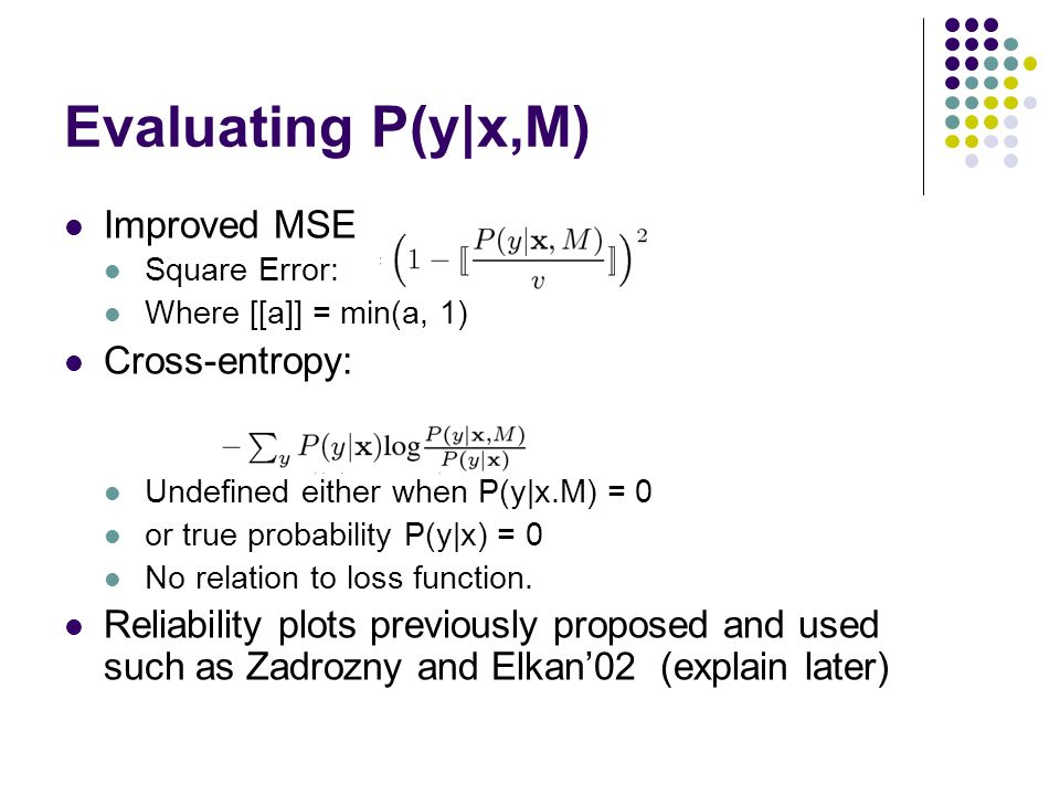 Evaluating P(y|x,M) Improved MSE Square Error: Where [[a]] = min(a, 1) Cross-entropy: Undefined either when P(y|x.M) = 0 or true probability P(y|x) =
