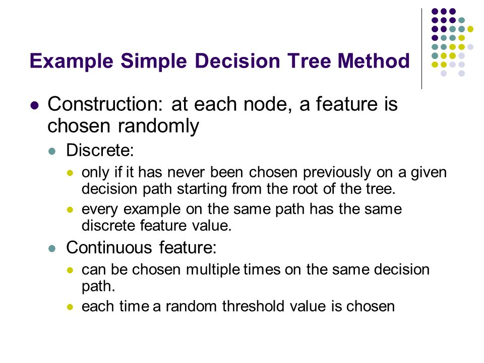 Example Simple Decision Tree Method Construction: at each node, a feature is chosen randomly Discrete: only if it has never been chosen previously on