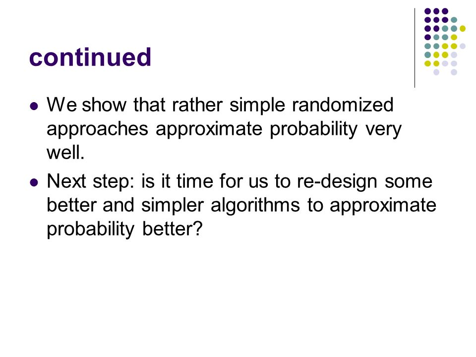 continued We show that rather simple randomized approaches approximate probability very well. Next step: is it time for us to re-design some better an
