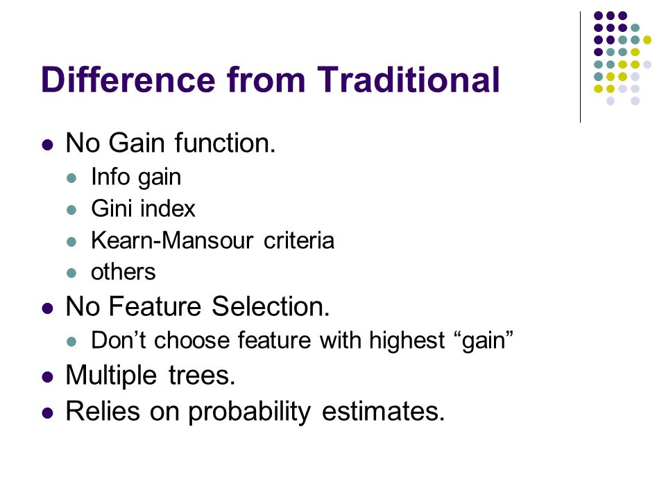 Difference from Traditional No Gain function. Info gain Gini index Kearn-Mansour criteria others No Feature Selection. Dont choose feature with highes