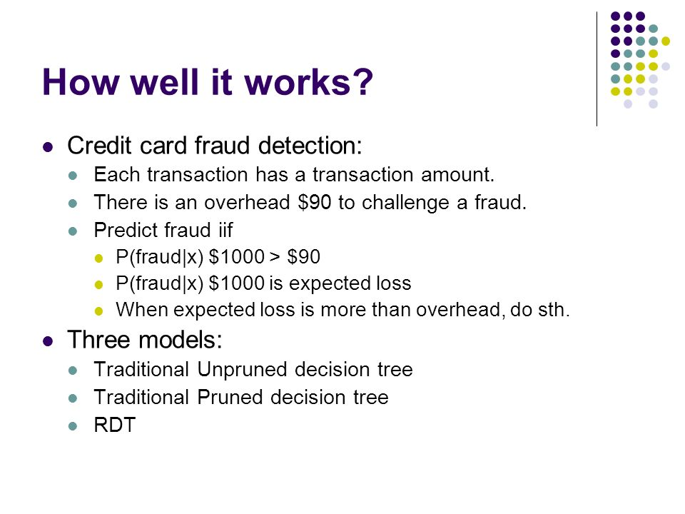 How well it works? Credit card fraud detection: Each transaction has a transaction amount. There is an overhead $90 to challenge a fraud. Predict frau