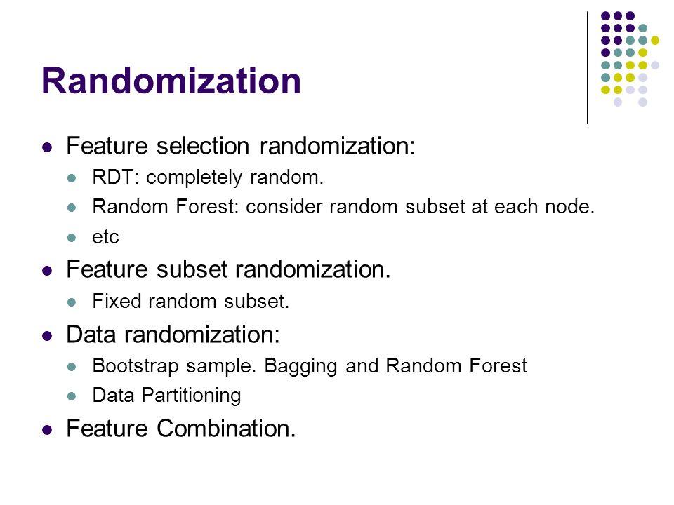 Randomization Feature selection randomization: RDT: completely random. Random Forest: consider random subset at each node. etc Feature subset randomiz