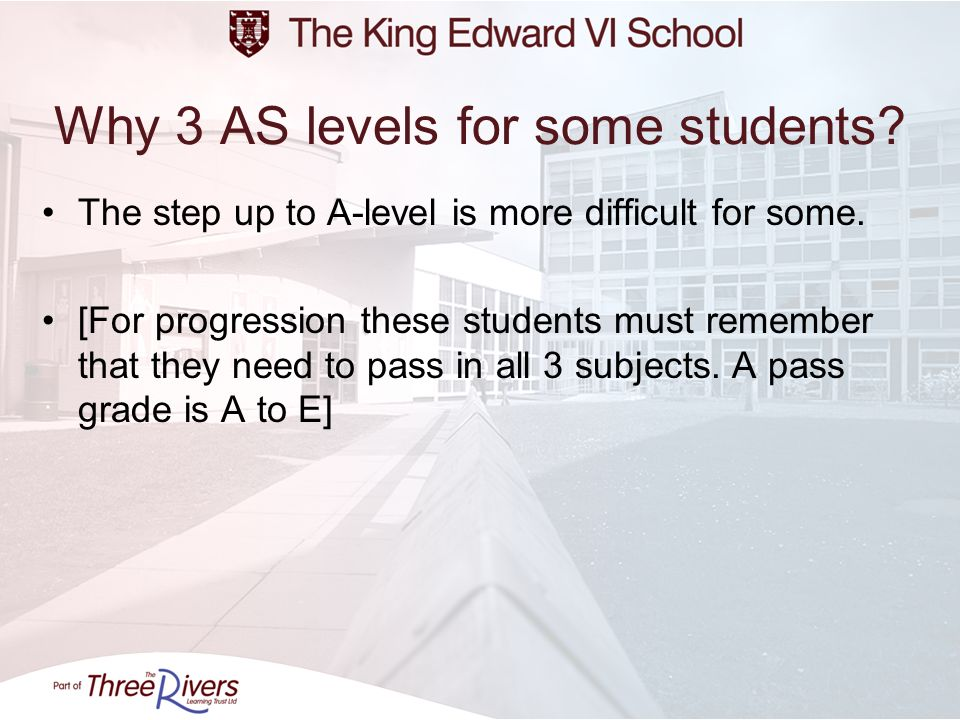 Why 3 AS levels for some students? The step up to A-level is more difficult for some. [For progression these students must remember that they need to