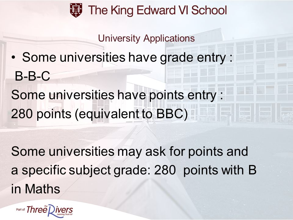 University Applications Some universities have grade entry : B-B-C Some universities have points entry : 280 points (equivalent to BBC) Some universit