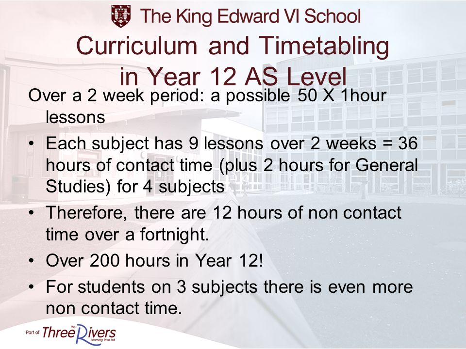 Curriculum and Timetabling in Year 12 AS Level Over a 2 week period: a possible 50 X 1hour lessons Each subject has 9 lessons over 2 weeks = 36 hours