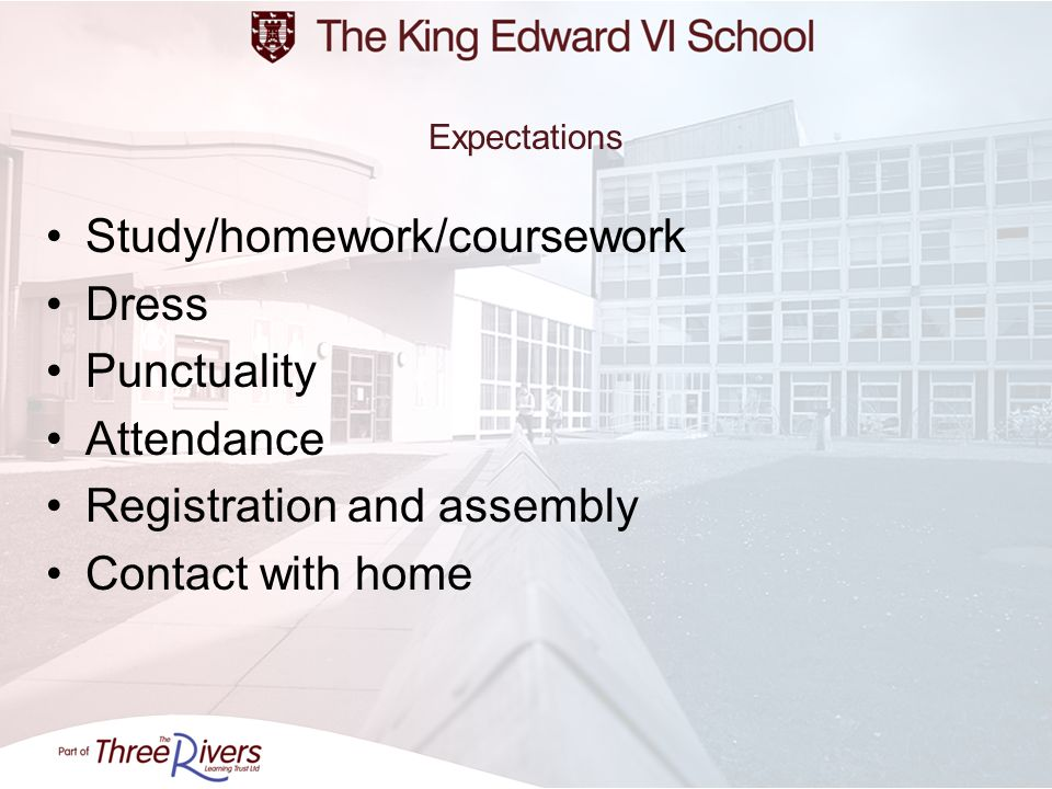 Expectations Study/homework/coursework Dress Punctuality Attendance Registration and assembly Contact with home