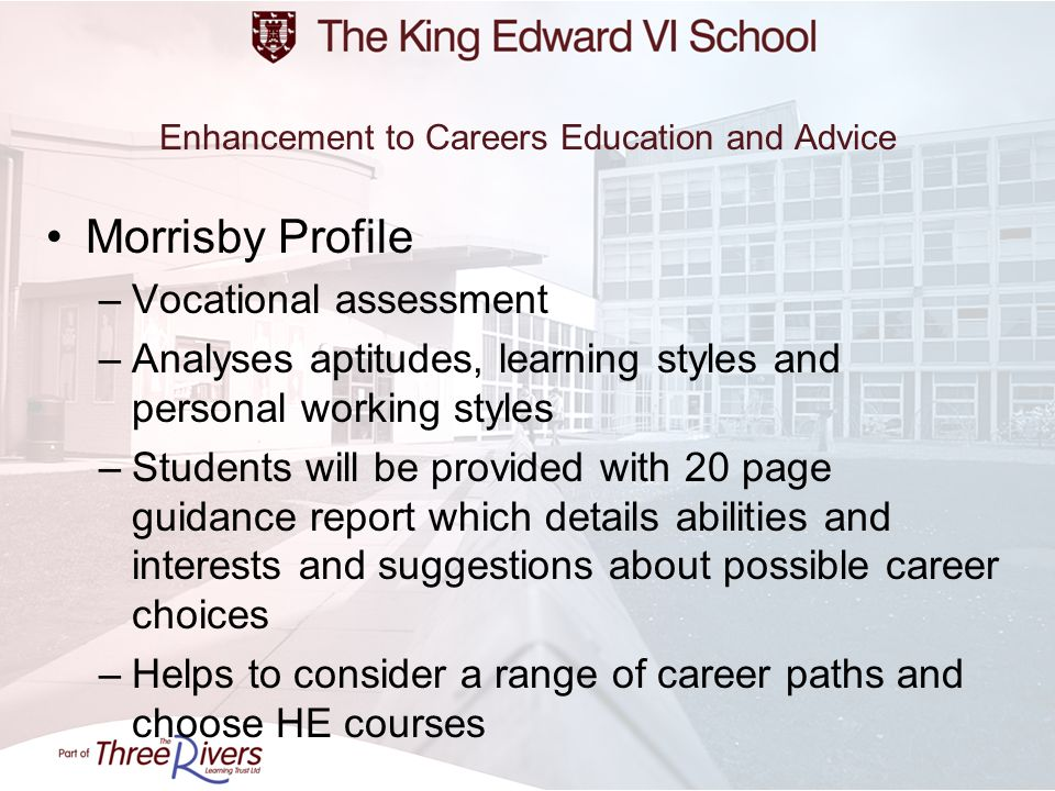 Enhancement to Careers Education and Advice Morrisby Profile –Vocational assessment –Analyses aptitudes, learning styles and personal working styles –