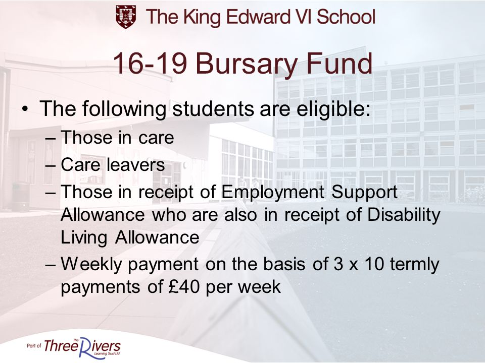 16-19 Bursary Fund The following students are eligible: –Those in care –Care leavers –Those in receipt of Employment Support Allowance who are also in