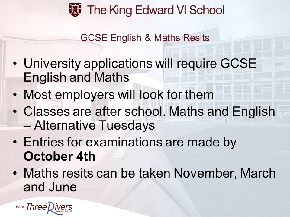 GCSE English & Maths Resits University applications will require GCSE English and Maths Most employers will look for them Classes are after school. Ma