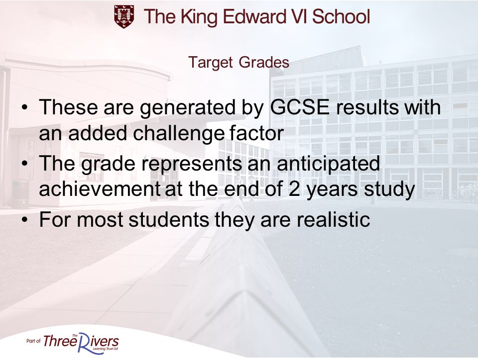 Target Grades These are generated by GCSE results with an added challenge factor The grade represents an anticipated achievement at the end of 2 years
