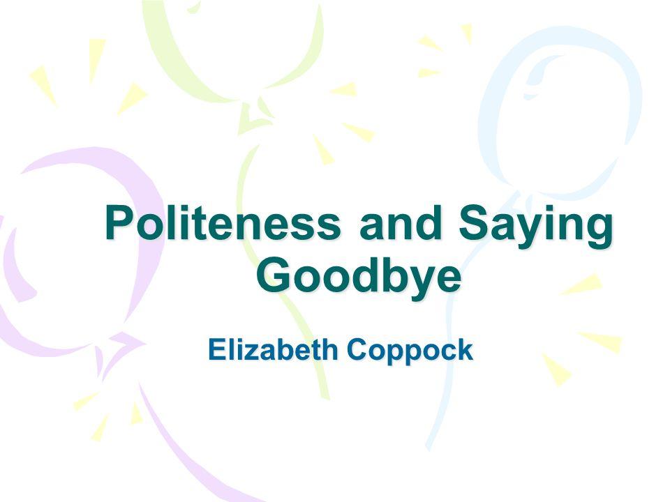 Politeness and Saying Goodbye Elizabeth Coppock