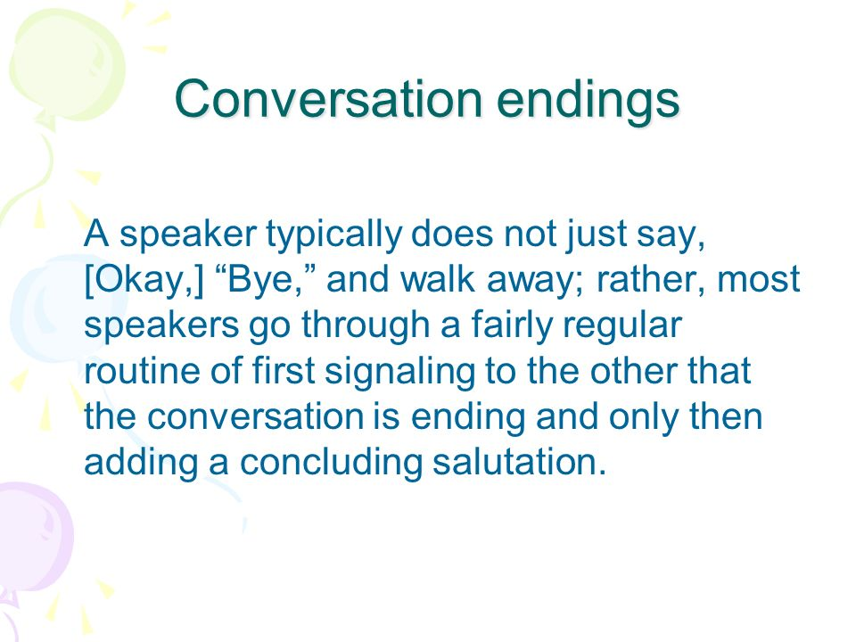 Conversation endings A speaker typically does not just say, [Okay,] Bye, and walk away; rather, most speakers go through a fairly regular routine of f
