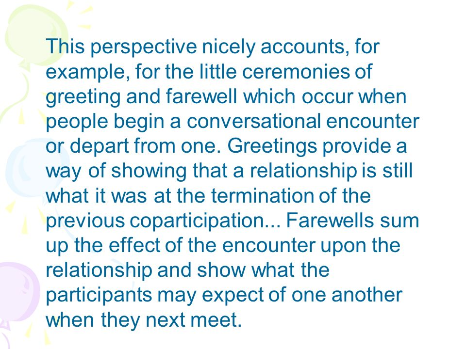 This perspective nicely accounts, for example, for the little ceremonies of greeting and farewell which occur when people begin a conversational encou