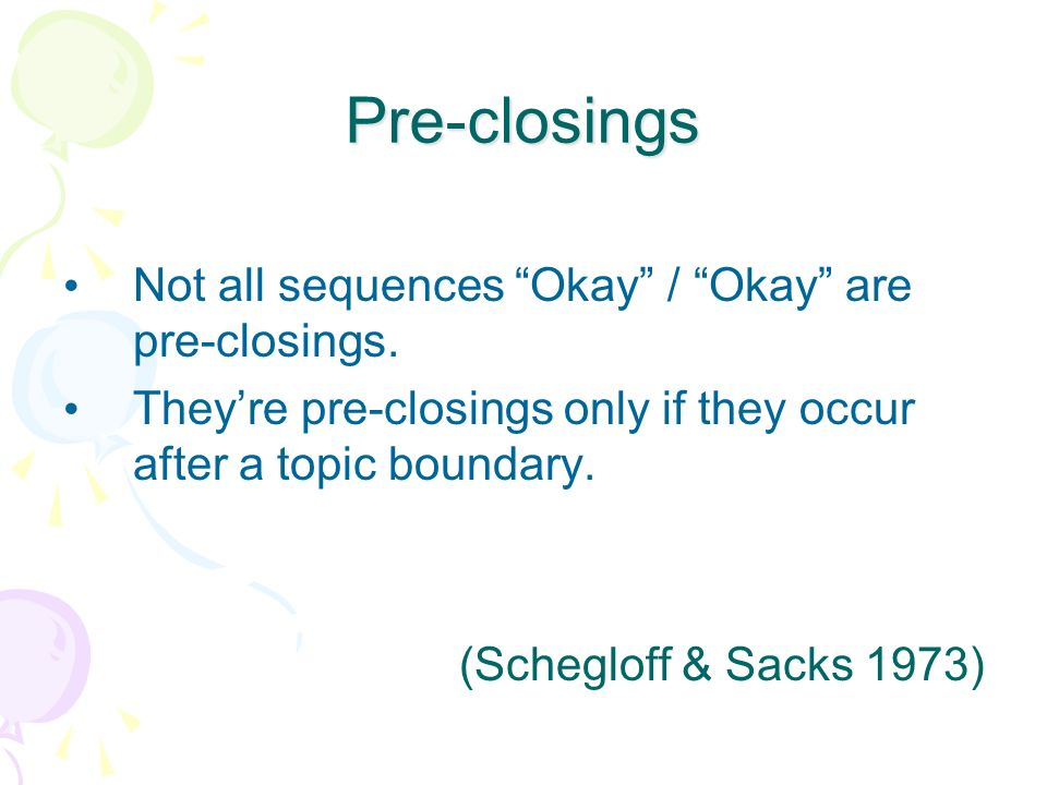 Pre-closings Not all sequences Okay / Okay are pre-closings. Theyre pre-closings only if they occur after a topic boundary. (Schegloff & Sacks 1973)