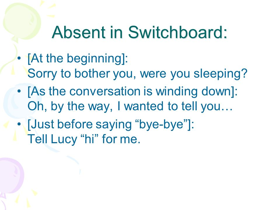 Absent in Switchboard: [At the beginning]: Sorry to bother you, were you sleeping? [As the conversation is winding down]: Oh, by the way, I wanted to